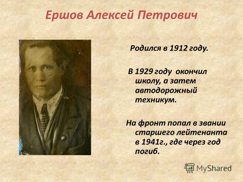 Ершов Алексей Петрович Родился в 1912 году. В 1929 году окончил школу, а затем автодорожный техникум. На фронт попал в звании старшего лейтенанта в 1941 г., где через год погиб.