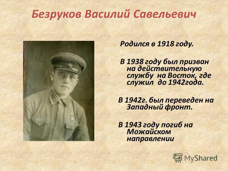 Безруков Василий Савельевич Родился в 1918 году. В 1938 году был призван на действительную службу на Восток, где служил до 1942 года. В 1942 г. был переведен на Западный фронт. В 1943 году погиб на Можайском направлении