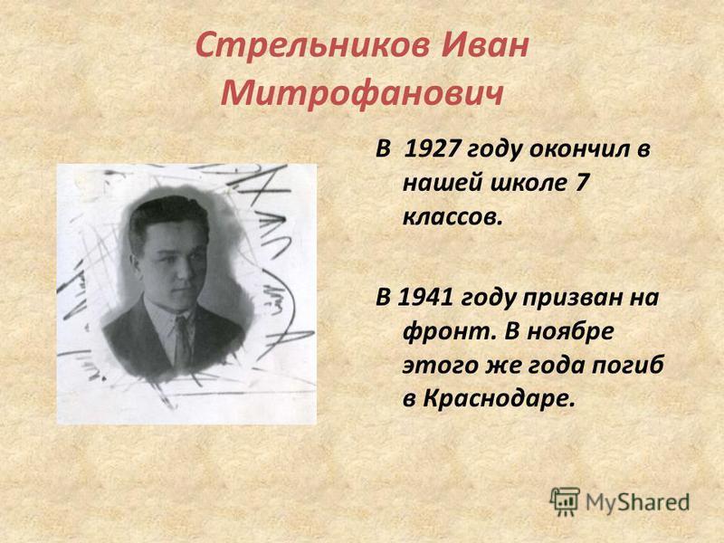 Стрельников Иван Митрофанович В 1927 году окончил в нашей школе 7 классов. В 1941 году призван на фронт. В ноябре этого же года погиб в Краснодаре.