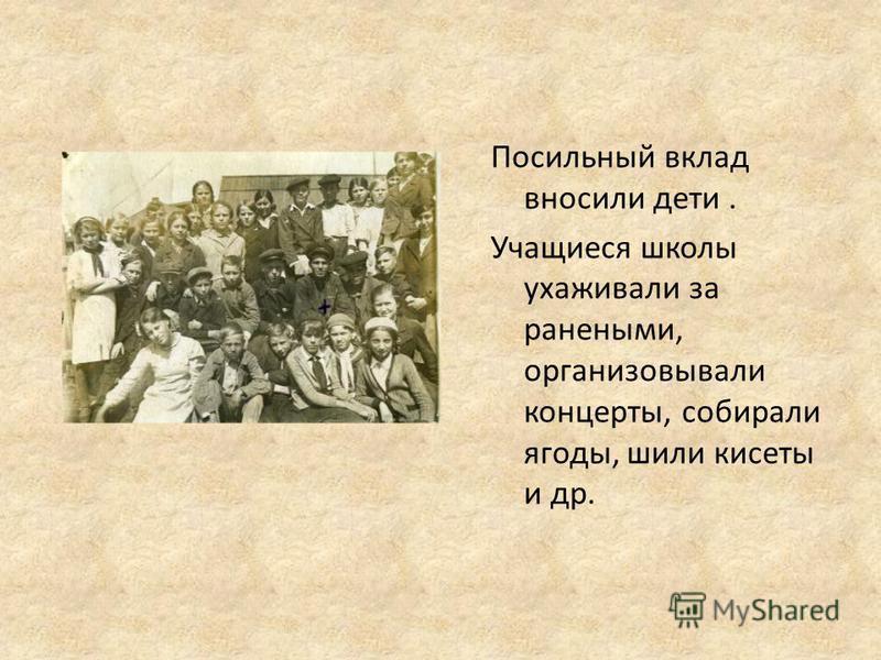 Посильный вклад вносили дети. Учащиеся школы ухаживали за ранеными, организовывали концерты, собирали ягоды, шили кисеты и др.