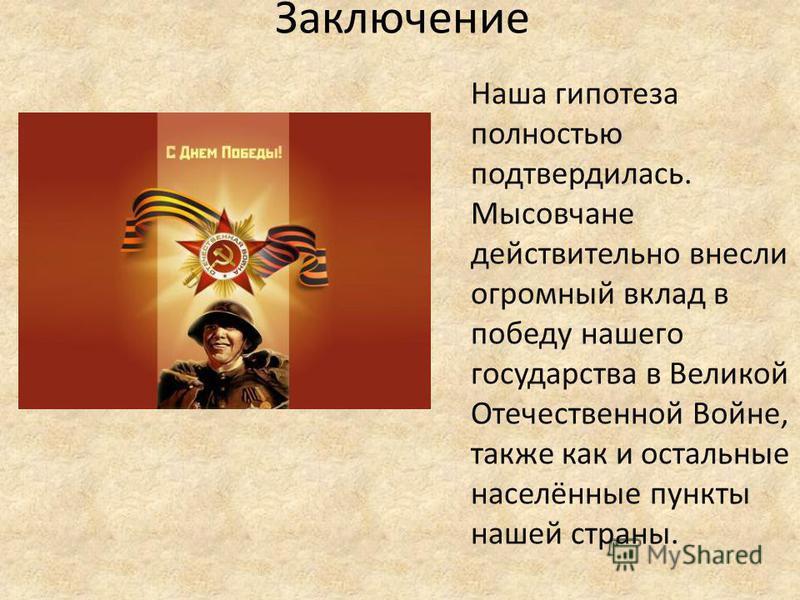 Заключение Наша гипотеза полностью подтвердилась. Мысовчане действительно внесли огромный вклад в победу нашего государства в Великой Отечественной Войне, также как и остальные населённые пункты нашей страны.