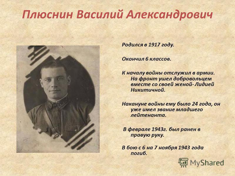 Плюснин Василий Александрович Родился в 1917 году. Окончил 6 классов. К началу войны отслужил в армии. На фронт ушел добровольцем вместе со своей женой- Лидией Никитичной. Накануне войны ему было 24 года, он уже имел звание младшего лейтенанта. В фев