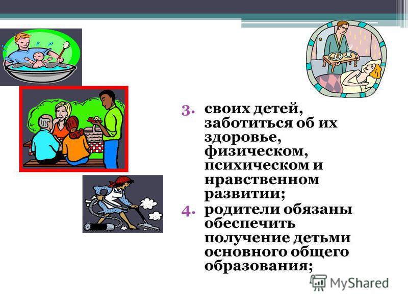 3. своих детей, заботиться об их здоровье, физическом, психическом и нравственном развитии; 4. родители обязаны обеспечить получение детьми основного общего образования;