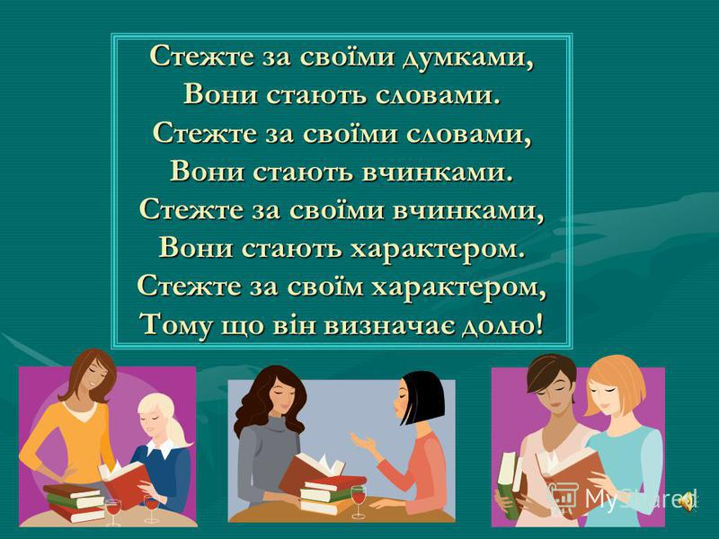 Стежте за своїми думками, Вони стають словами. Стежте за своїми словами, Вони стають вчинками. Стежте за своїми вчинками, Вони стають характером. Стежте за своїм характером, Тому що він визначає долю!