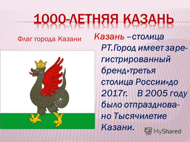 Флаг города Казани Казань –столица РТ.Город имеет зарегистрированный бренд»третья столица России»до 2017 г. В 2005 году было отпраздновал- но Тысячилетие Казани.