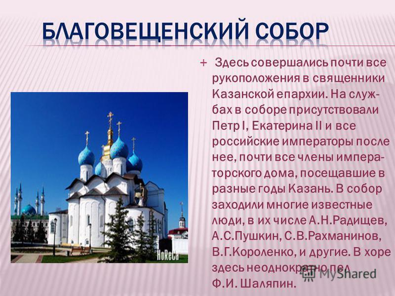 Здесь совершались почти все рукоположения в священники Казанской епархии. На службах в соборе присутствовали Петр I, Екатерина II и все российские императоры после нее, почти все члены императорского дома, посещавшие в разные годы Казань. В собор зах