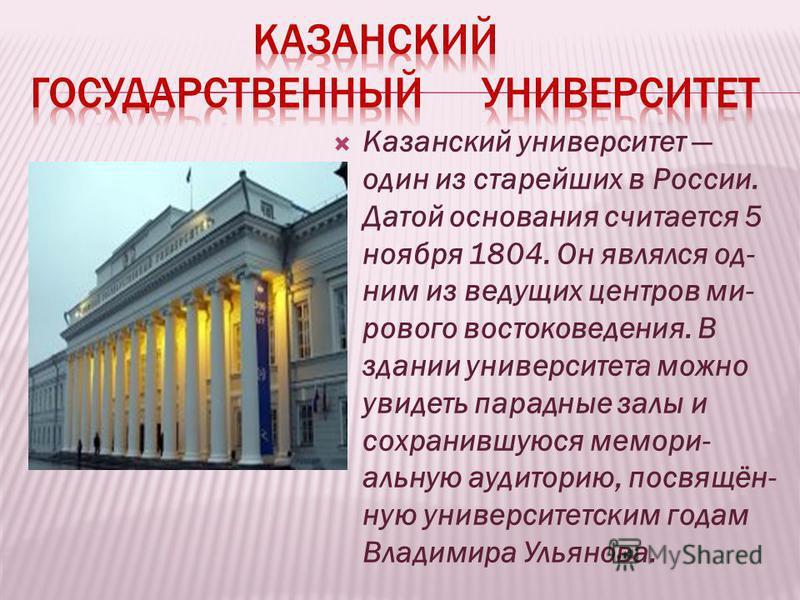 Казанский университет один из старейших в России. Датой основания считается 5 ноября 1804. Он являлся од- ним из ведущих центров мирового востоковедения. В здании университета можно увидеть парадные залы и сохранившуюся мемориальную аудиторию, посвящ