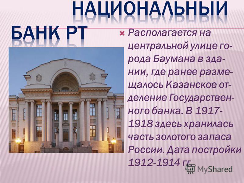 Располагается на центральной улице го- рода Баумана в здании, где ранее размещалось Казанское от- деление Государствен- ного банка. В 1917- 1918 здесь хранилась часть золотого запаса России. Дата постройки 1912-1914 гг.