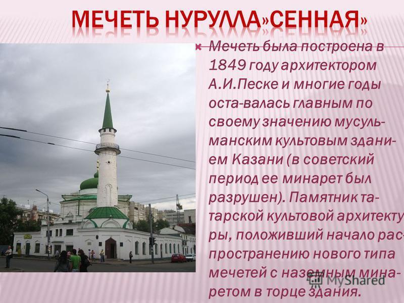 Мечеть была построена в 1849 году архитектором А.И.Песке и многие годы оста-валась главным по своему значению мусульманским культовым зданием Казани (в советский период ее минарет был разрушен). Памятник та- тарской культовой архитектуры, положивший