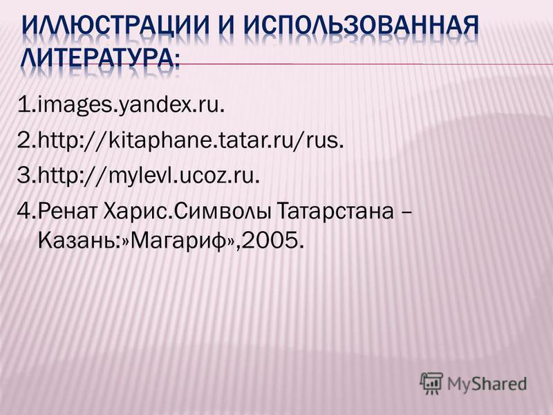 1.images.yandex.ru. 2.http://kitaphane.tatar.ru/rus. 3.http://mylevl.ucoz.ru. 4. Ренат Харис.Символы Татарстана – Казань:»Магариф»,2005.