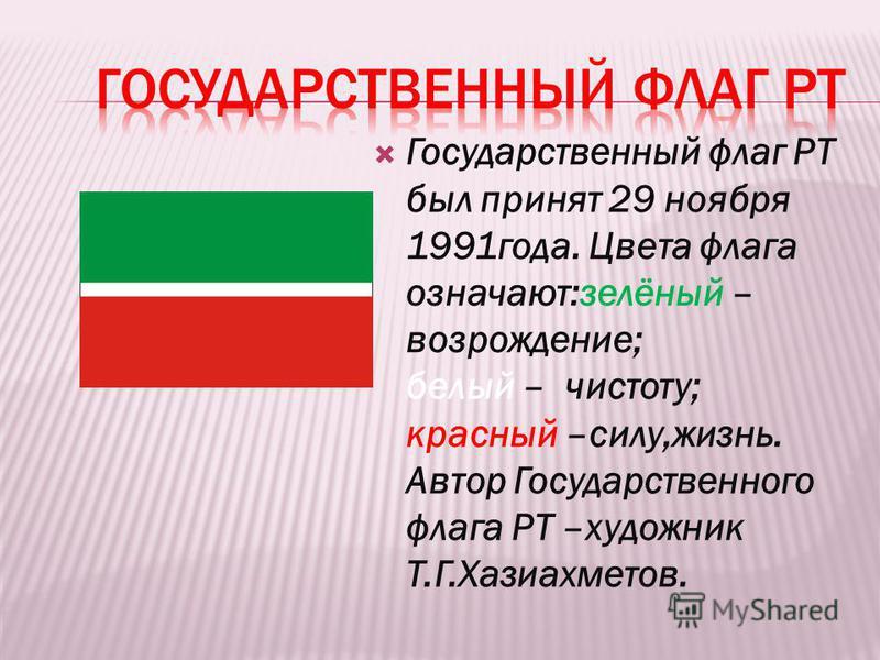 Государственный флаг РТ был принят 29 ноября 1991 года. Цвета флага означают:зелёный – возрождение; белый – чистоту; красный –силу,жизнь. Автор Государственного флага РТ –художник Т.Г.Хазиахметов.