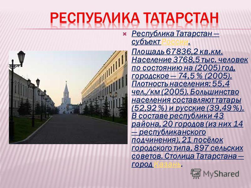 Республика Татарстан субъект России.России Площадь 67836,2 кв.км. Население 3768,5 тыс. человек по состоянию на (2005) год, городское 74,5 % (2005). Плотность населения: 55,4 чел./км (2005). Большинство населения составляют татары (52,92 %) и русские
