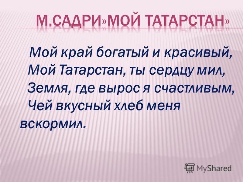 Мой край богатый и красивый, Мой Татарстан, ты сердцу мил, Земля, где вырос я счастливым, Чей вкусный хлеб меня вскормил.