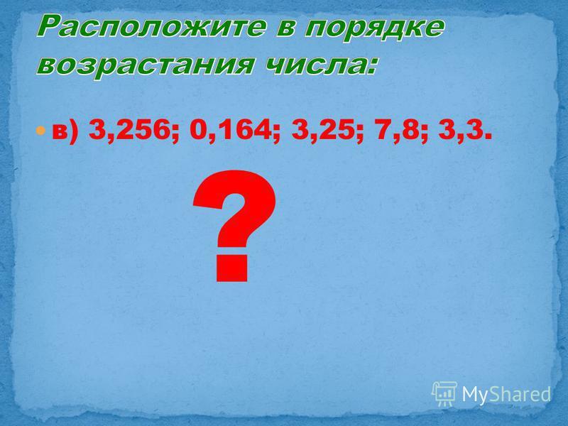 в) 3,256; 0,164; 3,25; 7,8; 3,3. ?