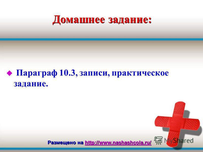 Домашнее задание: u Параграф 10.3, записи, практическое задание. Размещено на http://www.nashashcola.ru/ http://www.nashashcola.ru/