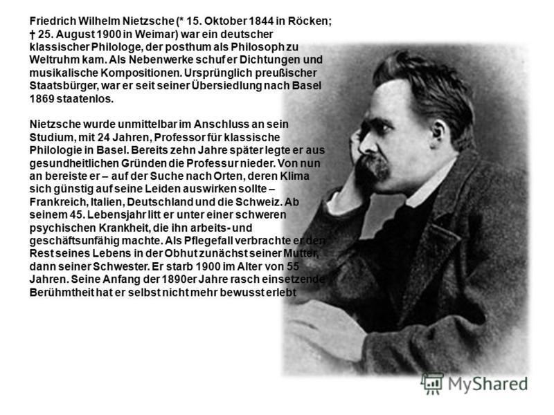 Friedrich Wilhelm Nietzsche (* 15. Oktober 1844 in Röcken; 25. August 1900 in Weimar) war ein deutscher klassischer Philologe, der posthum als Philosoph zu Weltruhm kam. Als Nebenwerke schuf er Dichtungen und musikalische Kompositionen. Ursprünglich