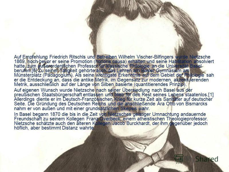 Auf Empfehlung Friedrich Ritschls und Betreiben Wilhelm Vischer-Bilfingers wurde Nietzsche 1869, noch bevor er seine Promotion (honoris causa) erhalten und seine Habilitation absolviert hatte, zum außerordentlichen Professor für klassische Philologie