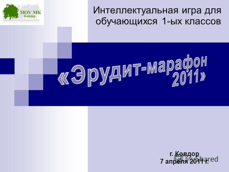 г. Ковдор 7 апреля 2011 г. Интеллектуальная игра для обучающихся 1-ых классов