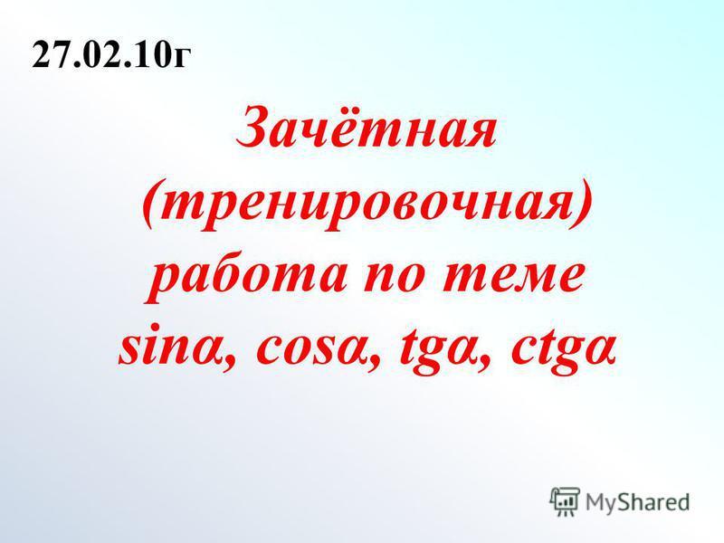 Зачётная (тренировочная) работа по теме sinα, cost, tgα, ctgα 27.02.10 г