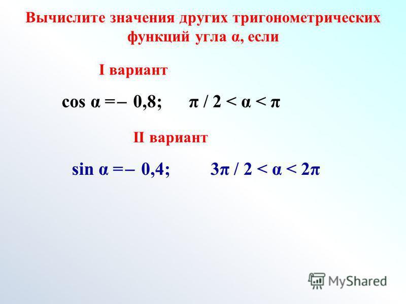 Вычислите значения других тригонометрических функций угла α, если I вариант II вариант cos α = ̶ 0,8; π / 2 < α < π sin α = ̶ 0,4; 3π / 2 < α < 2π