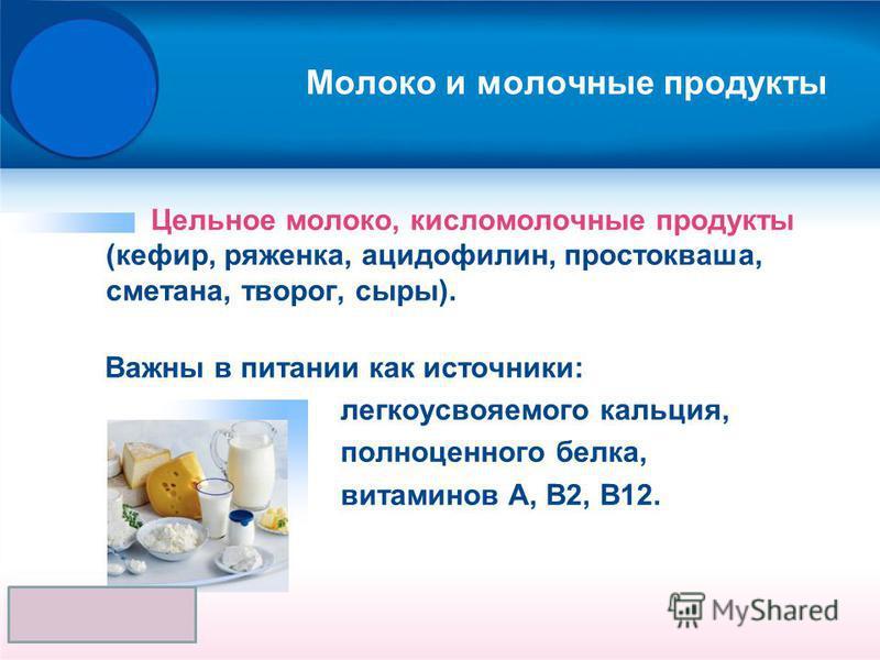 Молоко и молочные продукты Цельное молоко, кисломолочные продукты (кефир, ряженка, ацидофилин, простокваша, сметана, творог, сыры). Важны в питании как источники: легкоусвояемого кальция, полноценного белка, витаминов А, В2, В12.