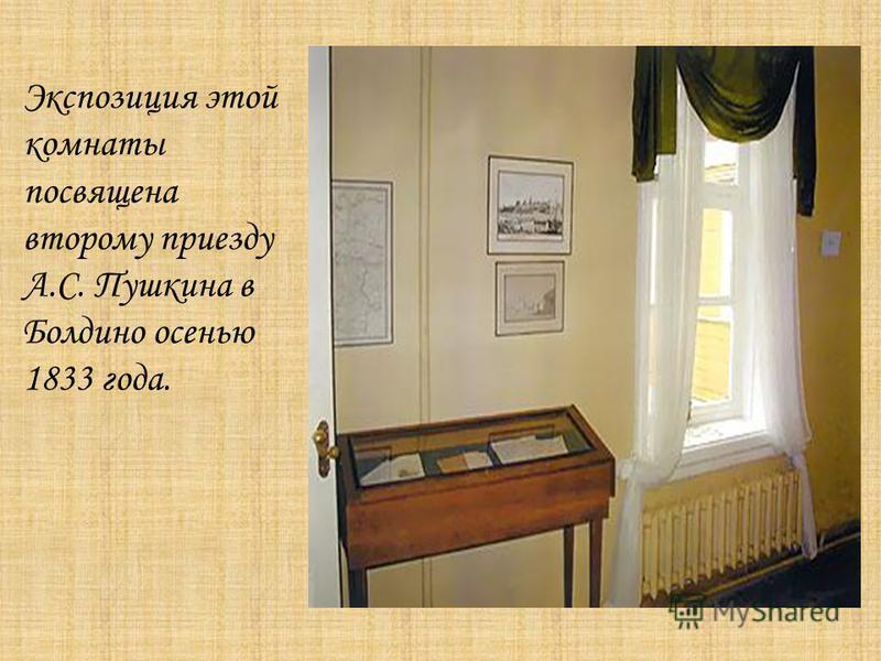 Экспозиция этой комнаты посвящена второму приезду А.С. Пушкина в Болдино осенью 1833 года.