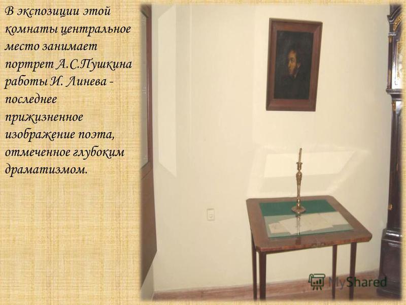 В экспозиции этой комнаты центральное место занимает портрет А.С.Пушкина работы И. Линева - последнее прижизненное изображение поэта, отмеченное глубоким драматизмом.