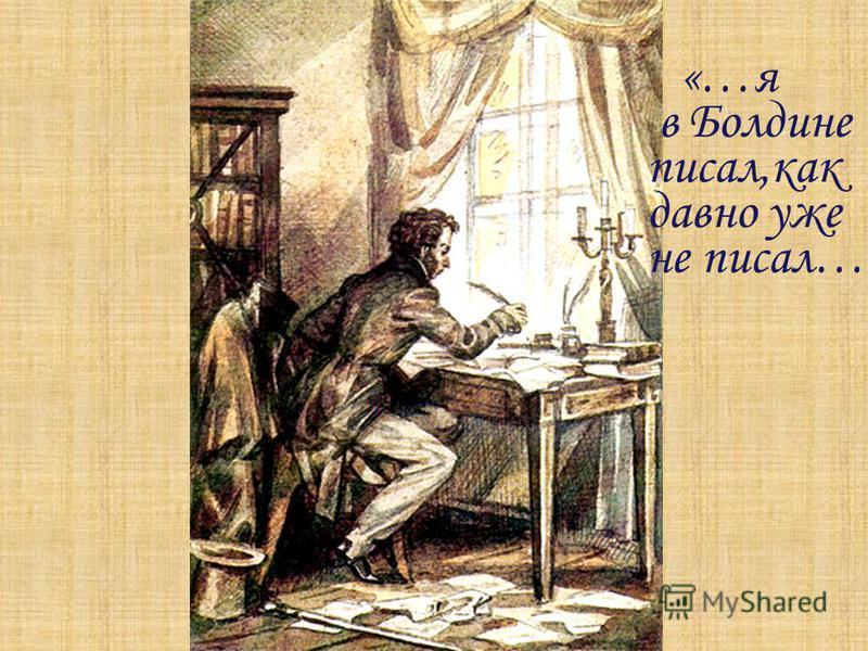 «…я в Болдине писал,как давно уже не писал…»