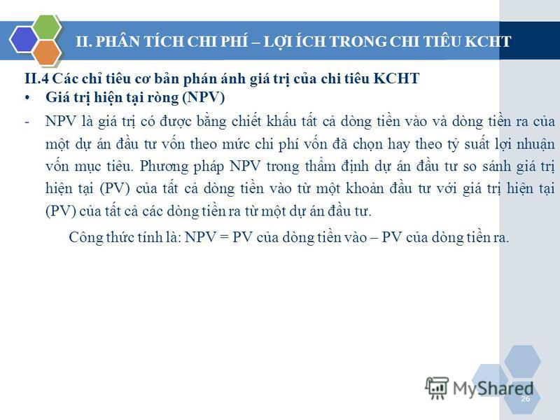 26 II.4 Các ch tiêu cơ bn phán ánh giá tr ca chi tiêu KCHT Giá tr hin ti ròng (NPV) -NPV là giá tr có đưc bng chit khu tt c dòng tin vào và dòng tin ra ca mt d án đu tư vn theo mc chi phí vn đã chn hay theo t sut li nhun vn mc tiêu. Phương pháp NPV t
