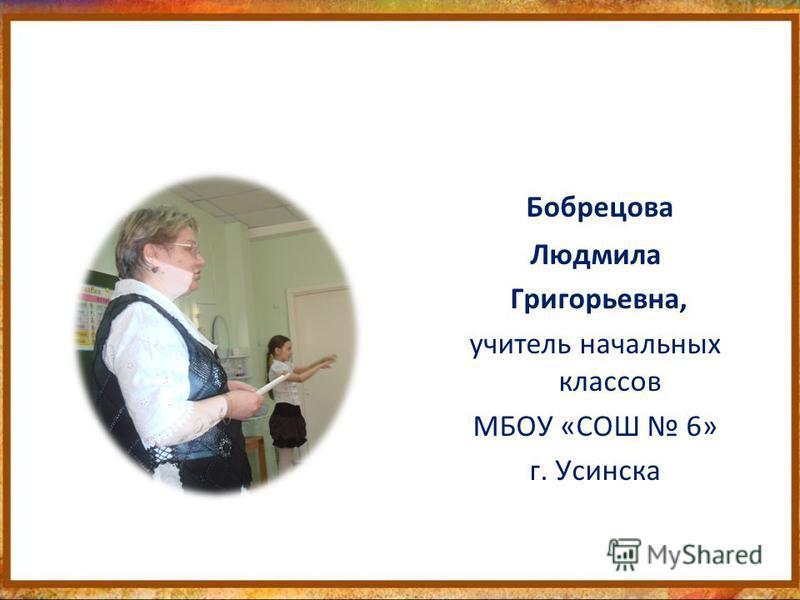 Бобрецова Людмила Григорьевна, учитель начальных классов МБОУ «СОШ 6» г. Усинска