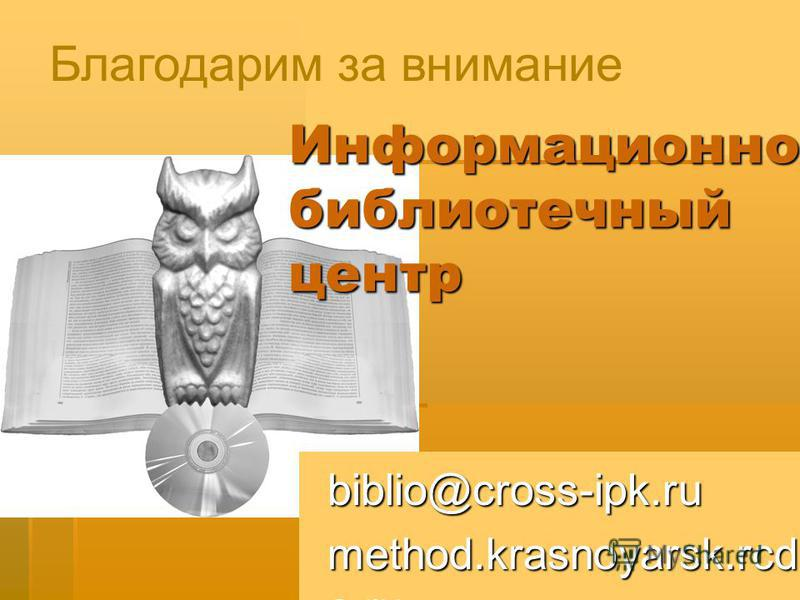 Информационно- библиотечный центр Благодарим за внимание biblio@cross-ipk.ru method.krasnoyarsk.rcd e.ru