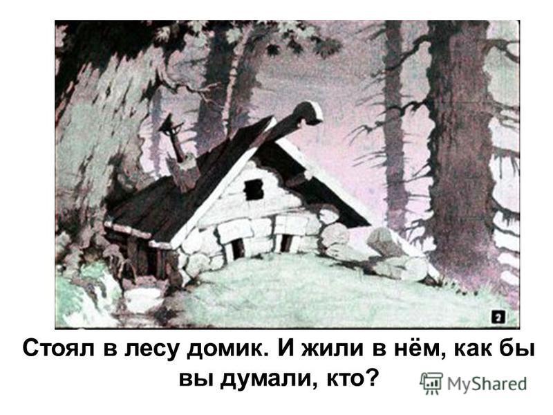 Стоял в лесу домик. И жили в нём, как бы вы думали, кто?