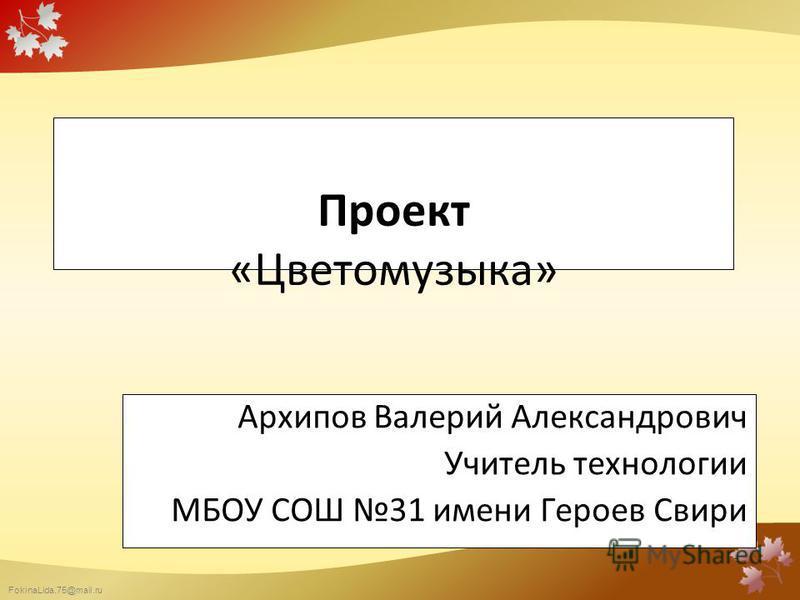 FokinaLida.75@mail.ru Проект «Цветомузыка» Архипов Валерий Александрович Учитель технологии МБОУ СОШ 31 имени Героев Свири