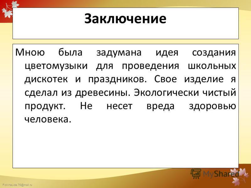 FokinaLida.75@mail.ru Заключение Мною была задумана идея создания цветомузыки для проведения школьных дискотек и праздников. Свое изделие я сделал из древесины. Экологически чистый продукт. Не несет вреда здоровью человека.