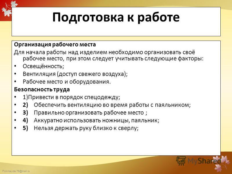 FokinaLida.75@mail.ru Подготовка к работе Организация рабочего места Для начала работы над изделием необходимо организовать своё рабочее место, при этом следует учитывать следующие факторы: Освещённость; Вентиляция (доступ свежего воздуха); Рабочее м