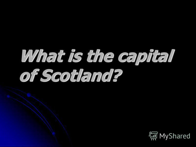 What is the capital What is the capital of Scotland? of Scotland?