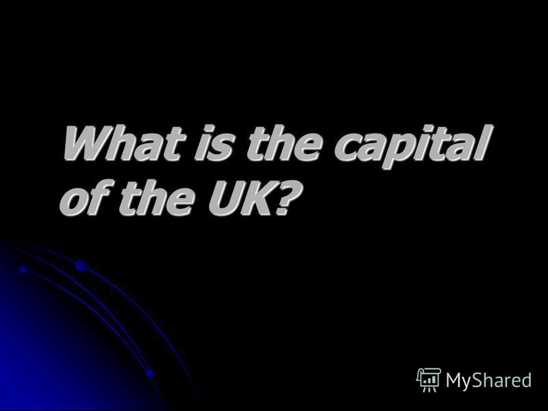 What is the capital What is the capital of the UK? of the UK?