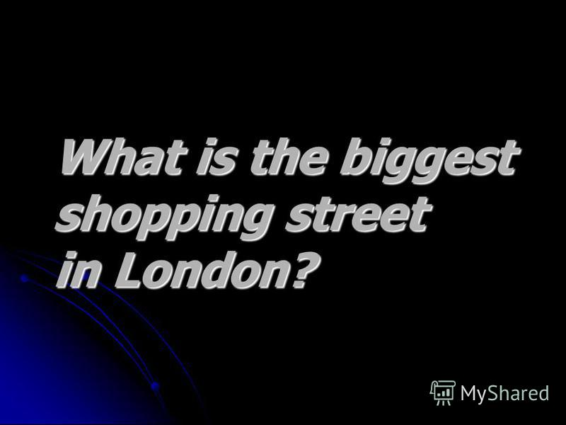 What is the biggest What is the biggest shopping street shopping street in London? in London?