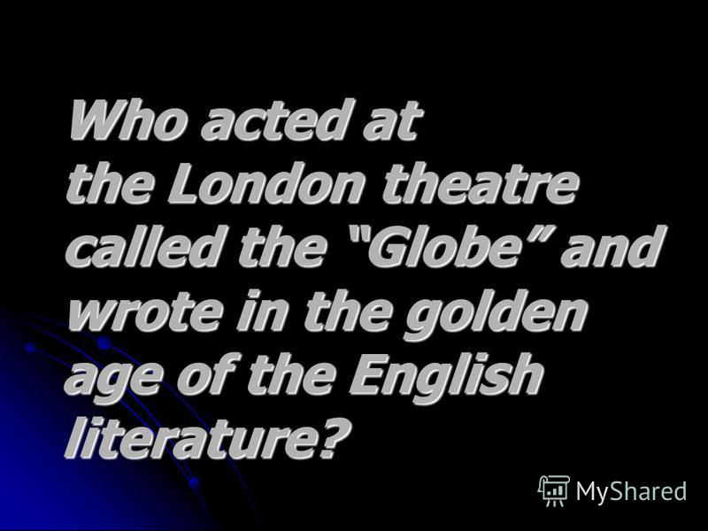Who acted at Who acted at the London theatre the London theatre called the Globe and called the Globe and wrote in the golden wrote in the golden age of the English age of the English literature?