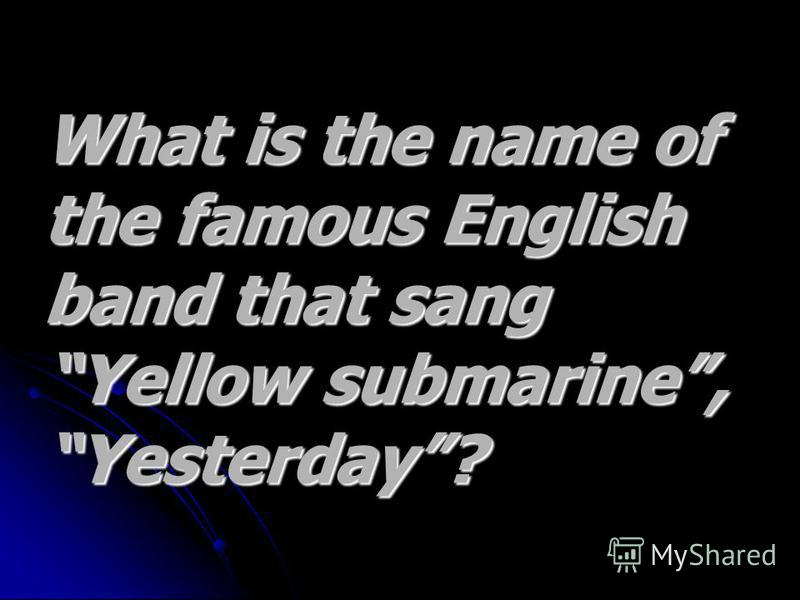 What is the name of What is the name of the famous English the famous English band that sang band that sang Yellow submarine, Yellow submarine, Yesterday?