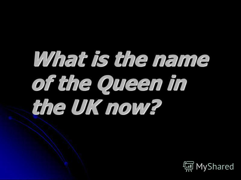 What is the name What is the name of the Queen in of the Queen in the UK now? the UK now?