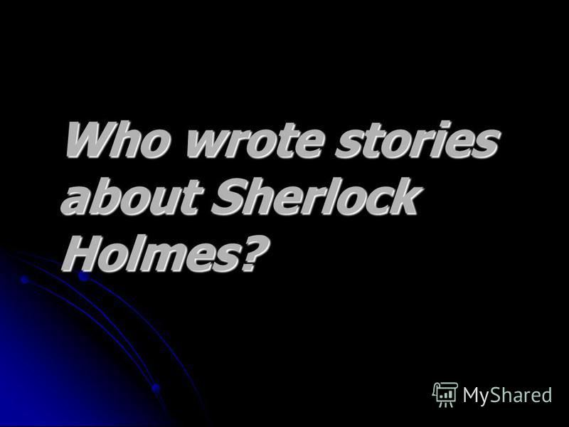 Who wrote stories Who wrote stories about Sherlock about Sherlock Holmes?