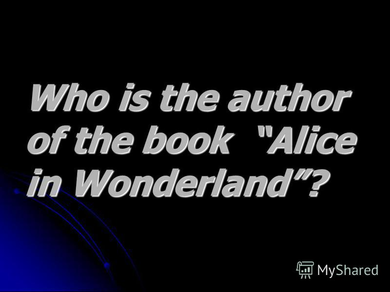 Who is the author Who is the author of the book Alice of the book Alice in Wonderland? in Wonderland?