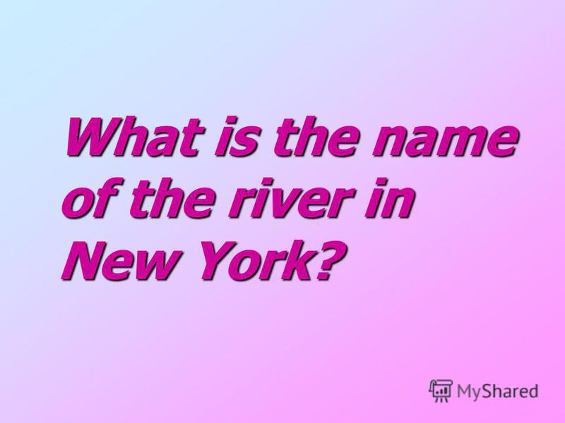 What is the name What is the name of the river in of the river in New York? New York?