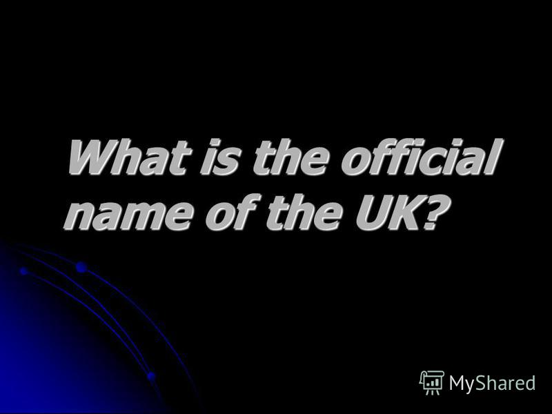 What is the official What is the official name of the UK? name of the UK?