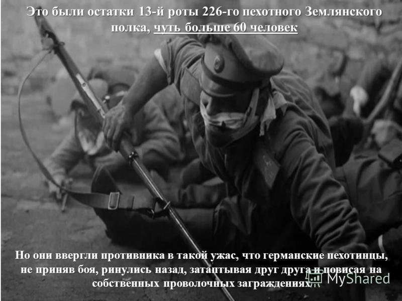 Но они ввергли противника в такой ужас, что германские пехотинцы, не приняв боя, ринулись назад, затаптывая друг друга и повисая на собственных проволочных заграждениях Это были остатки 13-й роты 226-го пехотного Землянского полка, чуть больше 60 чел
