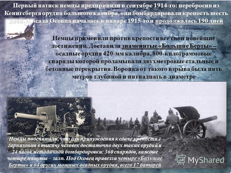 Первый натиск немцы предприняли в сентябре 1914-го: перебросив из Кенигсберга орудия большого калибра, они бомбардировали крепость шесть дней. А осада Осовца началась в январе 1915-го и продолжалась 190 дней знаменитые «Большие Берты» – Немцы примени