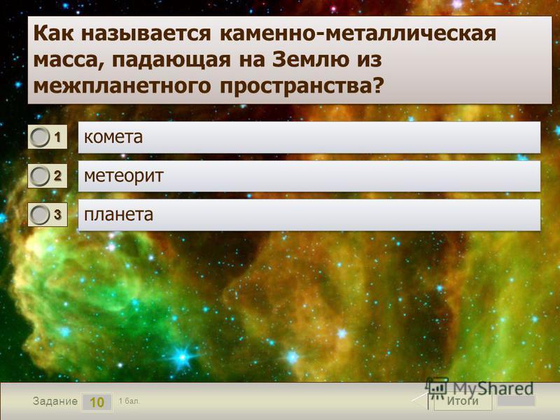 Итоги 10 Задание 1 бал. 1111 2222 3333 Как называется каменно-металлическая масса, падающая на Землю из межпланетного пространства?