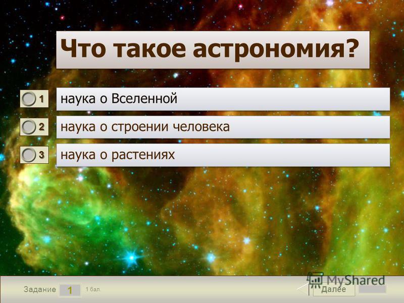 Далее 1 Задание 1 бал. 1111 2222 3333 Что такое астрономия?