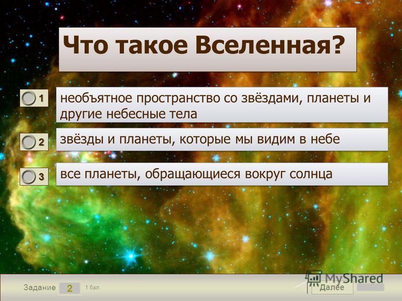 Далее 2 Задание 1 бал. 1111 2222 3333 Что такое Вселенная?